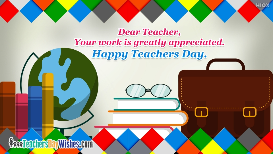 Dear Teacher, Your Work Is Greatly Appreciated. Happy Teachers Day.