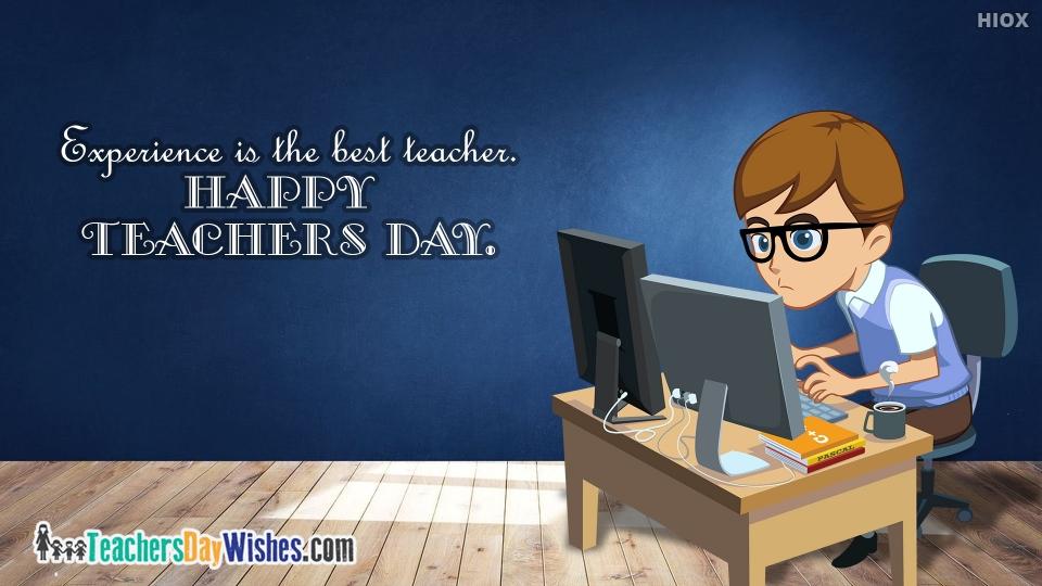 Experience Is The Best Teacher. Happy Teachers Day.
